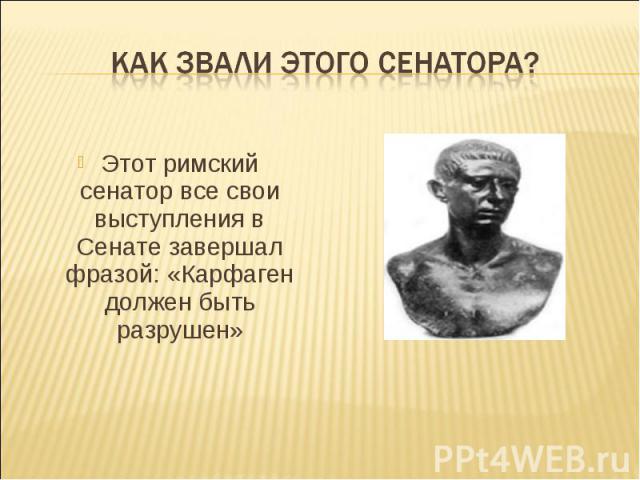 Как звали этого сенатора? Этот римский сенатор все свои выступления в Сенате завершал фразой: «Карфаген должен быть разрушен»