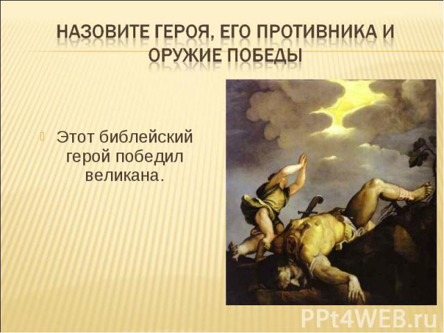 Назовите героя, его противника и оружие победы Этот библейский герой победил великана.