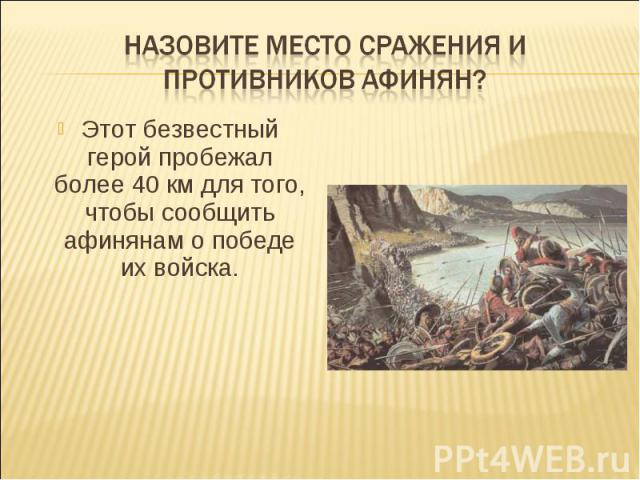 Назовите место сражения и противников афинян?Этот безвестный герой пробежал более 40 км для того, чтобы сообщить афинянам о победе их войска.