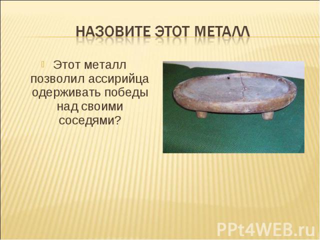 Назовите этот металлЭтот металл позволил ассирийца одерживать победы над своими соседями?