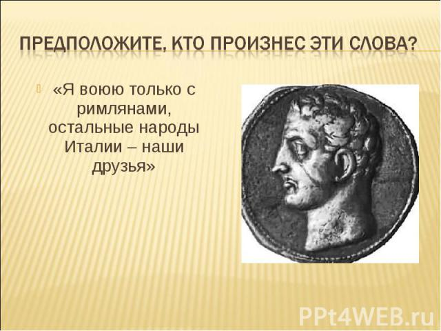 Предположите, кто произнес эти слова?«Я воюю только с римлянами, остальные народы Италии – наши друзья»