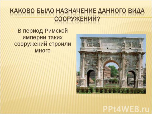 Каково было назначение данного вида сооружений?В период Римской империи таких сооружений строили много