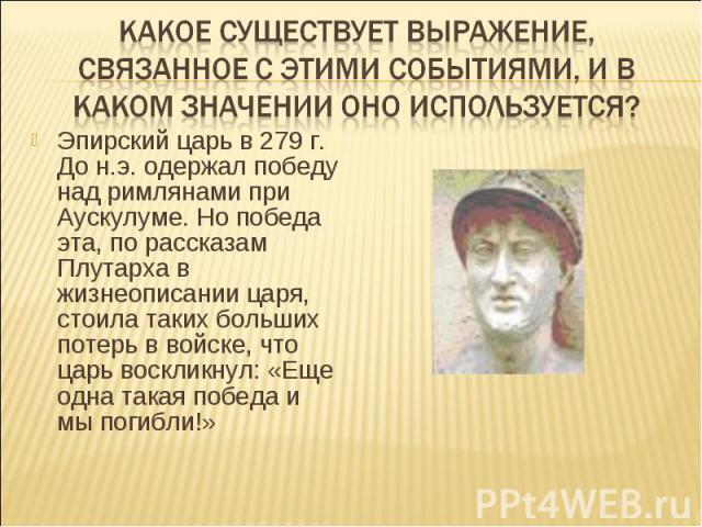 Какое существует выражение, связанное с этими событиями, и в каком значении оно используется?Эпирский царь в 279 г. До н.э. одержал победу над римлянами при Аускулуме. Но победа эта, по рассказам Плутарха в жизнеописании царя, стоила таких больших п…