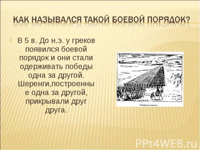 Как назывался такой боевой порядок? В 5 в. До н.э. у греков появился боевой порядок и они стали одерживать победы одна за другой. Шеренги,построенные одна за другой, прикрывали друг друга.