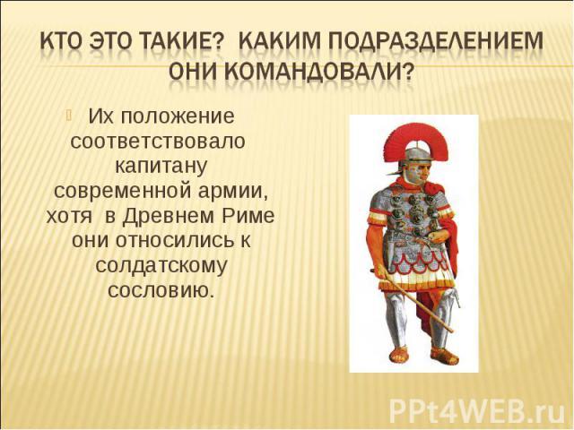 Кто это такие? Каким подразделением они командовали?Их положение соответствовало капитану современной армии, хотя в Древнем Риме они относились к солдатскому сословию.