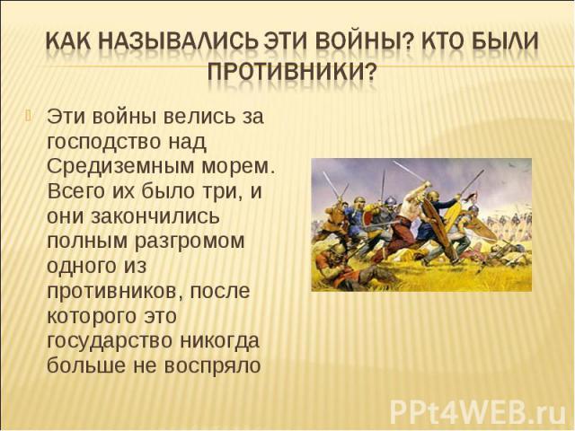 Как назывались эти войны? Кто были противники?Эти войны велись за господство над Средиземным морем. Всего их было три, и они закончились полным разгромом одного из противников, после которого это государство никогда больше не воспряло