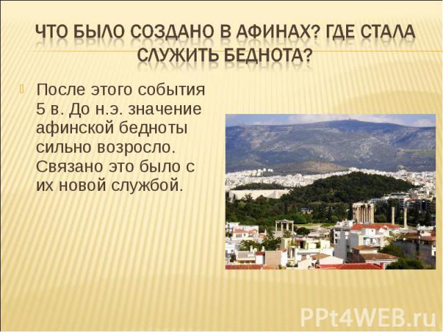 Что было создано в Афинах? Где стала служить беднота?После этого события 5 в. До н.э. значение афинской бедноты сильно возросло. Связано это было с их новой службой.