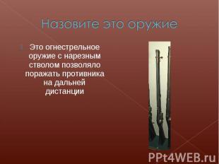 Назовите это оружиеЭто огнестрельное оружие с нарезным стволом позволяло поражат