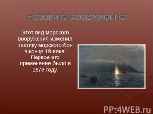 Назовите вооружениеЭтот вид морского вооружения изменил тактику морского боя в к