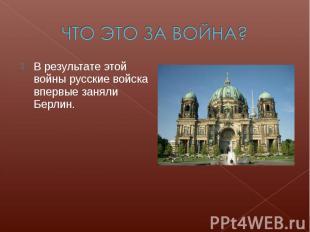 ЧТО ЭТО ЗА ВОЙНА?В результате этой войны русские войска впервые заняли Берлин.