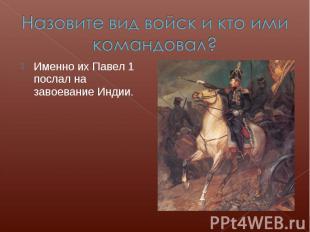 Назовите вид войск и кто ими командовал?Именно их Павел 1 послал на завоевание И
