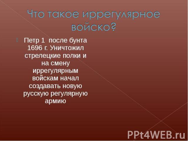 Что такое иррегулярное войско?Петр 1 после бунта 1696 г. Уничтожил стрелецкие полки и на смену иррегулярным войскам начал создавать новую русскую регулярную армию