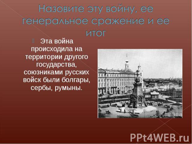 Назовите эту войну, ее генеральное сражение и ее итогЭта война происходила на территории другого государства, союзниками русских войск были болгары, сербы, румыны.