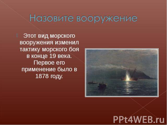 Назовите вооружениеЭтот вид морского вооружения изменил тактику морского боя в конце 19 века. Первое его применение было в 1878 году.
