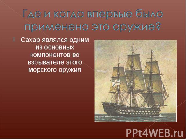 Где и когда впервые было применено это оружие?Сахар являлся одним из основных компонентов во взрывателе этого морского оружия