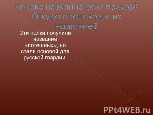 Каково название этих полков? Откуда происходит их название?Эти полки получили название «потешных», но стали основой для русской гвардии.