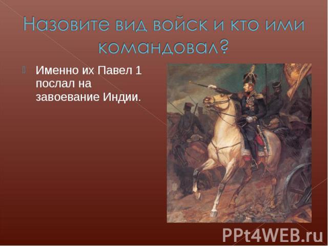 Назовите вид войск и кто ими командовал?Именно их Павел 1 послал на завоевание Индии.