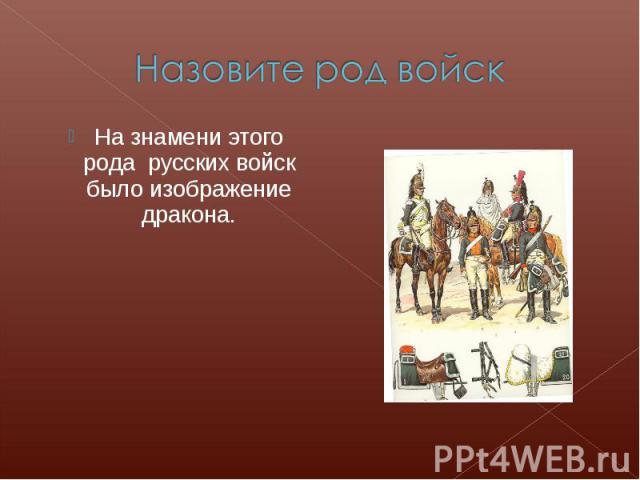 Назовите род войскНа знамени этого рода русских войск было изображение дракона.