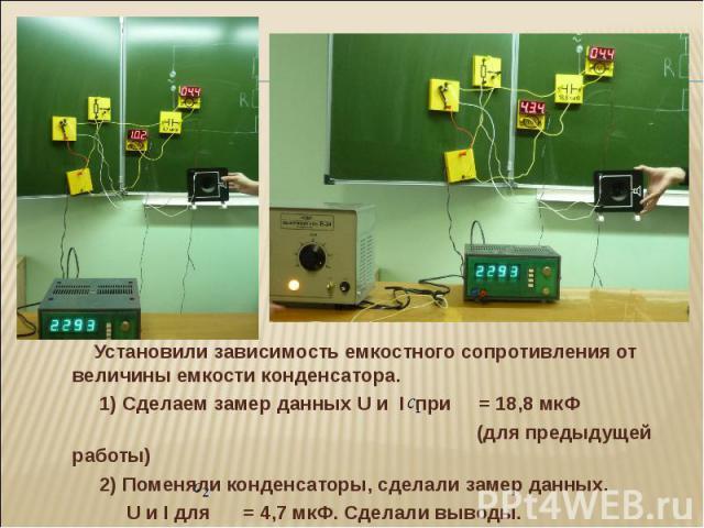 Установили зависимость емкостного сопротивления от величины емкости конденсатора. 1) Сделаем замер данных U и I при = 18,8 мкФ (для предыдущей работы) 2) Поменяли конденсаторы, сделали замер данных. U и I для = 4,7 мкФ. Сделали выводы.