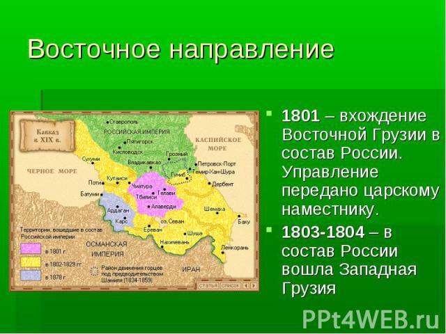 Восточное направление1801 – вхождение Восточной Грузии в состав России. Управление передано царскому наместнику. 1803-1804 – в состав России вошла Западная Грузия