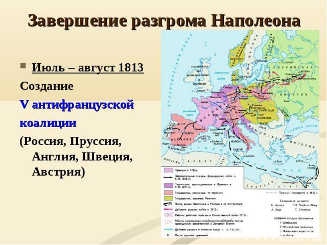Завершение разгрома НаполеонаИюль – август 1813 Создание V антифранцузской коалиции (Россия, Пруссия, Англия, Швеция, Австрия)