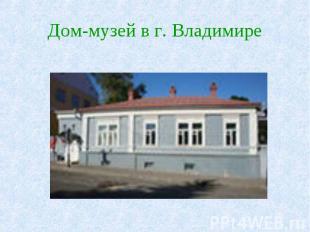 Дом-музей в г. Владимире