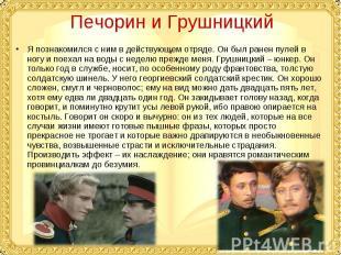 Печорин и ГрушницкийЯ познакомился с ним в действующем отряде. Он был ранен пуле
