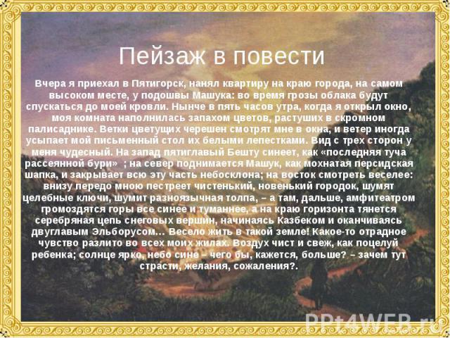 Пейзаж в повестиВчера я приехал в Пятигорск, нанял квартиру на краю города, на самом высоком месте, у подошвы Машука: во время грозы облака будут спускаться до моей кровли. Нынче в пять часов утра, когда я открыл окно, моя комната наполнилась запахо…