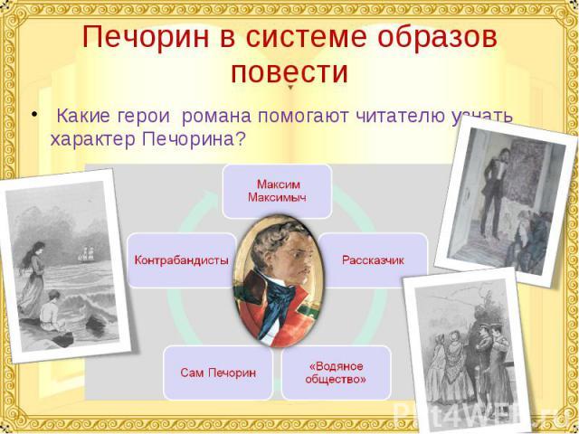 Печорин в системе образов повести Какие герои романа помогают читателю узнать характер Печорина?