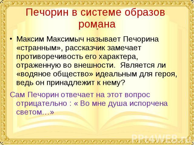 Печорин в системе образов романаМаксим Максимыч называет Печорина «странным», рассказчик замечает противоречивость его характера, отраженную во внешности. Является ли «водяное общество» идеальным для героя, ведь он принадлежит к нему? Сам Печорин от…