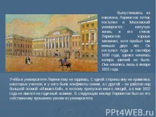 Выпустившись из пансиона, Лермонтов тотчас поступил в Московский университет; ки