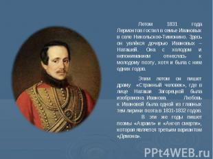 Летом 1831 года Лермонтов гостил в семье Ивановых в селе Никольское-Тимонино. Зд