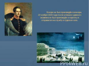 Вскоре он был произведён в юнкера. 22 ноября 1834 года после успешно сданного эк