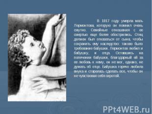 В 1817 году умерла мать Лермонтова, которую он помнил очень смутно. Семейные отн