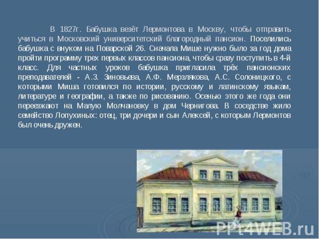 В 1827г. Бабушка везёт Лермонтова в Москву, чтобы отправить учиться в Московский университетский благородный пансион. Поселились бабушка с внуком на Поварской 26. Сначала Мише нужно было за год дома пройти программу трех первых классов пансиона, что…