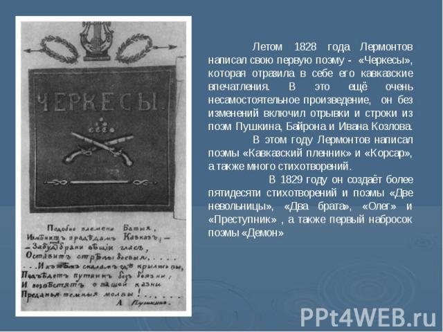 Летом 1828 года Лермонтов написал свою первую поэму - «Черкесы», которая отразила в себе его кавказские впечатления. В это ещё очень несамостоятельное произведение, он без изменений включил отрывки и строки из поэм Пушкина, Байрона и Ивана Козлова. …