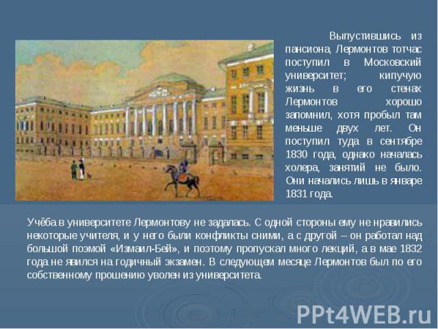 Выпустившись из пансиона, Лермонтов тотчас поступил в Московский университет; кипучую жизнь в его стенах Лермонтов хорошо запомнил, хотя пробыл там меньше двух лет. Он поступил туда в сентябре 1830 года, однако началась холера, занятий не было. Они …