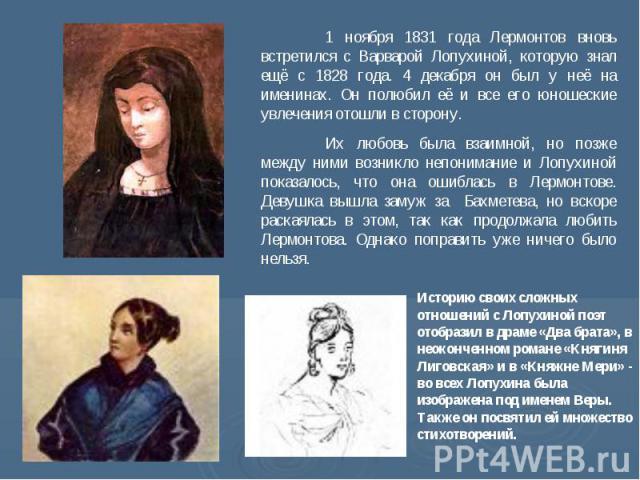 1 ноября 1831 года Лермонтов вновь встретился с Варварой Лопухиной, которую знал ещё с 1828 года. 4 декабря он был у неё на именинах. Он полюбил её и все его юношеские увлечения отошли в сторону. Их любовь была взаимной, но позже между ними возникло…