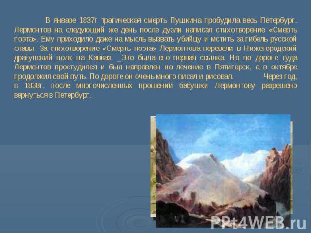 В январе 1837г трагическая смерть Пушкина пробудила весь Петербург. Лермонтов на следующий же день после дуэли написал стихотворение «Смерть поэта». Ему приходило даже на мысль вызвать убийцу и мстить за гибель русской славы. За стихотворение «Смерт…