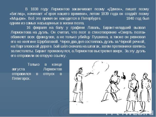 В 1838 году Лермонтов заканчивает поэму «Демон», пишет поэму «Беглец», начинает «Героя нашего времени», летом 1839 года он создаёт поэму «Мцыри». Всё это время он находится в Петербурге. 1840 год был одним из самых насыщенных в жизни поэта. 16 февра…
