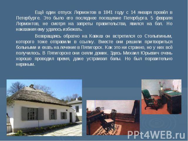 Ещё один отпуск Лермонтов в 1841 году с 14 января провёл в Петербурге. Это было его последнее посещение Петербурга. 5 февраля Лермонтов, не смотря на запреты правительства, явился на бал. Но наказания ему удалось избежать. Возвращаясь обратно на Кав…