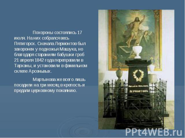 Похороны состоялись 17 июля. На них собрался весь Пятигорск. Сначала Лермонтов был захоронен у подножья Машука, но благодаря стараниям бабушки гроб 21 апреля 1842 года переправили в Тарханы, и установили в фамильном склепе Арсеньвых. Мартынова же вс…