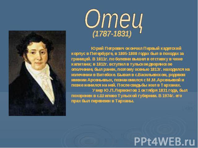 Отец Юрий Петрович окончил Первый кадетский корпус в Петербурге, в 1805-1808 годах был в походах за границей. В 1811г. по болезни вышел в отставку в чине капитана; в 1812г. вступил в тульское дворянское ополчение, был ранен, поэтому осенью 1813г. на…