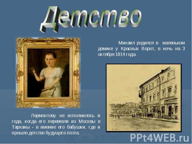 Детство Михаил родился в маленьком домике у Красных Ворот, в ночь на 3 октября 1814 года. Лермонтову не исполнилось и года, когда его перевезли из Москвы в Тарханы - в имение его бабушки, где и прошло детство будущего поэта.