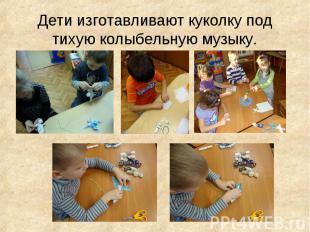 Дети изготавливают куколку под тихую колыбельную музыку.