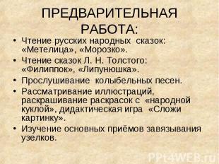 ПРЕДВАРИТЕЛЬНАЯ РАБОТА:Чтение русских народных сказок: «Метелица», «Морозко». Чт