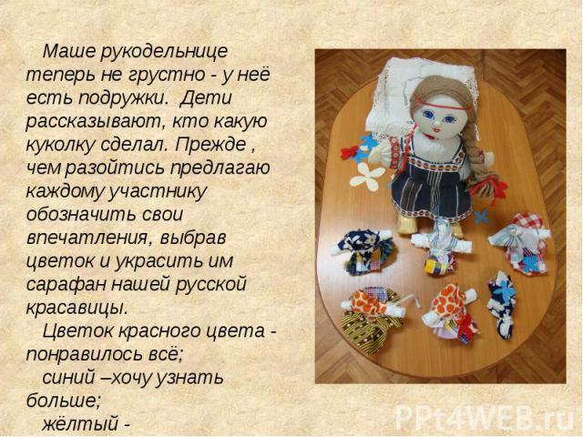 Маше рукодельнице теперь не грустно - у неё есть подружки. Дети рассказывают, кто какую куколку сделал. Прежде , чем разойтись предлагаю каждому участнику обозначить свои впечатления, выбрав цветок и украсить им сарафан нашей русской красавицы. Цвет…