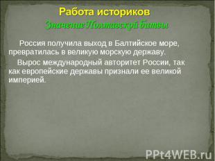 Работа историков Значение Полтавской битвы Россия получила выход в Балтийское мо