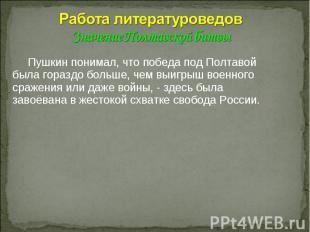 Работа литературоведов Значение Полтавской битвы Пушкин понимал, что победа под