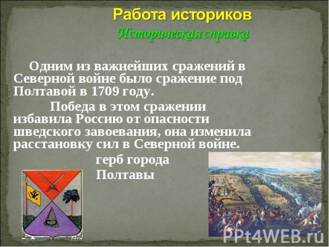 Работа историков Историческая справка Одним из важнейших сражений в Северной войне было сражение под Полтавой в 1709 году. Победа в этом сражении избавила Россию от опасности шведского завоевания, она изменила расстановку сил в Северной войне. герб …